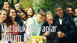 İstanbullu Gelin 84. Bölüm - Mutluluk Dolu Anlar