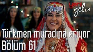 Yeni Gelin 61. Bölüm - Türkmen Muradına Eriyor