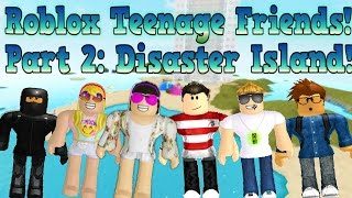 Roblox Teenage Friends Part 2: Disaster Island
