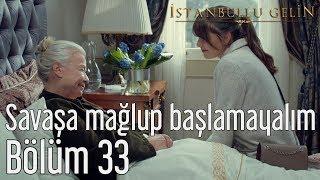 İstanbullu Gelin 33. Bölüm - Savaşa Mağlup Başlamayalım