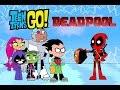 Teen Titans Go!(Deadpool meet teen titans go)parody- bowser12345