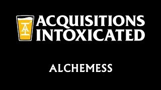 Alchemess - Acquisitions Intoxicated - Ep 49
