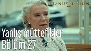 İstanbullu Gelin 27. Bölüm - Yanlış Müttefikler