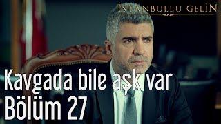 İstanbullu Gelin 27. Bölüm - Kavgada Bile Aşk Var