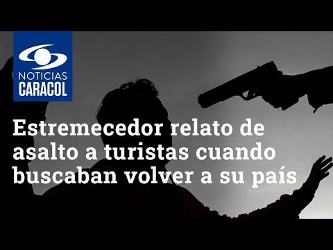"""""""La plata o la muerte"""": estremecedor relato de asalto a turistas cuando buscaban volver a su país"""