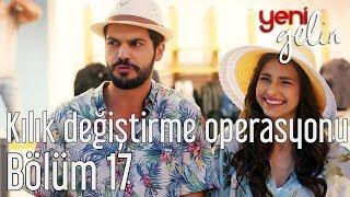 Yeni Gelin 17. Bölüm - Kılık Değiştirme Operasyonu