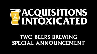 Two Beers Brewing Special Announcement - Acquisitions Intoxicated - Ep 62
