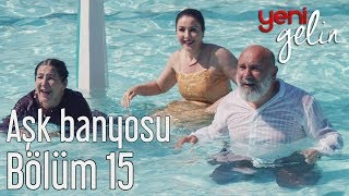 Yeni Gelin 15. Bölüm - Aşk Banyosu