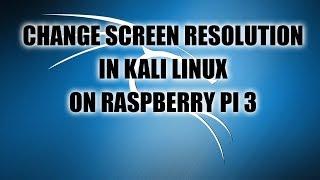 Change Screen Resolution in Kali Linux on Raspberry Pi 3
