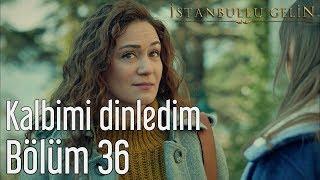 İstanbullu Gelin 36. Bölüm - Kalbimi Dinledim