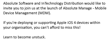 Absoulte Software and InTechnology Distribution would like to invite you to join us at the launch of Absolute Manage - Mobile Device Management (MDM). If you're deploying or supporting Apple iOS 4 devices within your organisation, you can't afford to miss this! Learn to become unstuck.