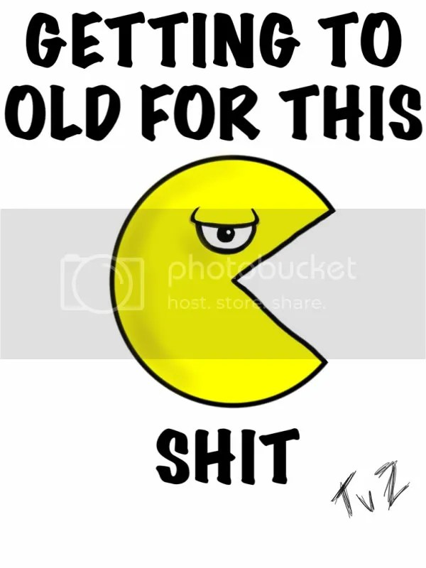 pacman to old for this shit