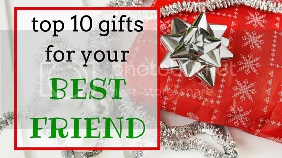 photo top 10 gifts for your best friend_zpsit6i5pww.jpg