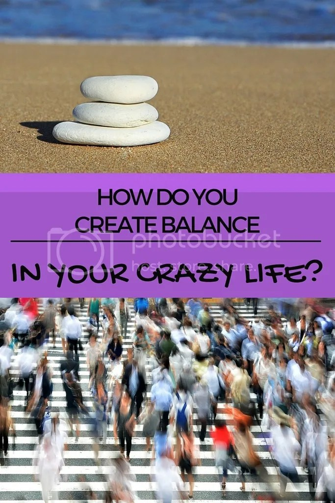 How do you create balance in your crazy life?