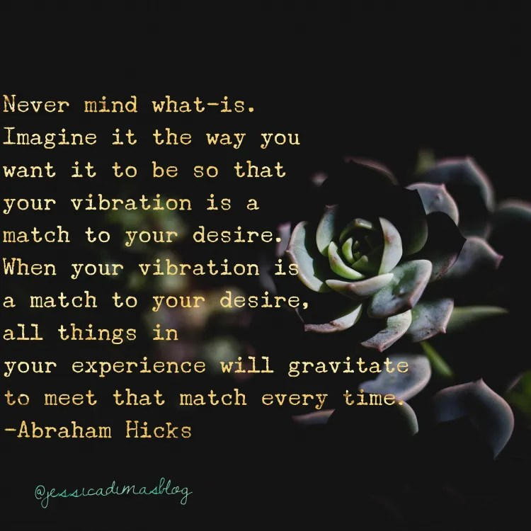 Never mind what-is. Imagine it the way you want it to be. - Abraham Hicks