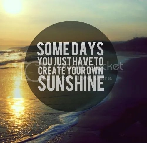 Create your sunshine. :) Be Positive.