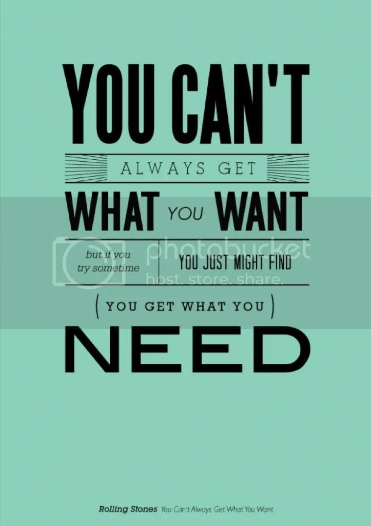 Can't always get what you want but you get what you need