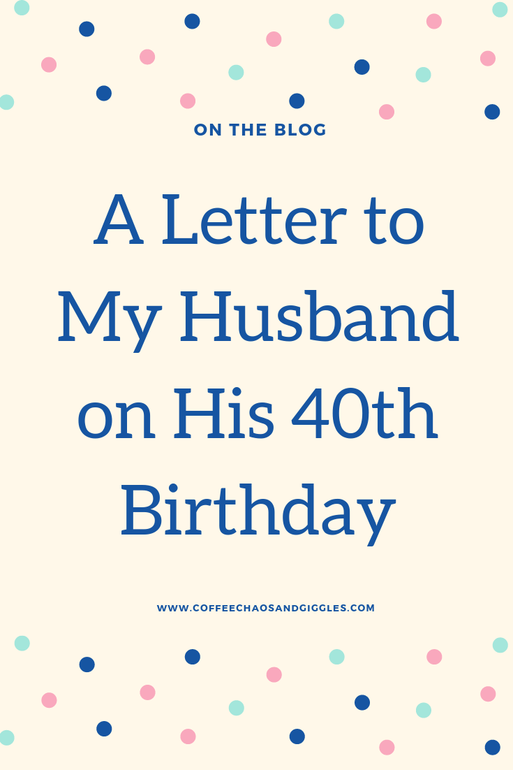 A Letter To My Husband On His 40th Birthday Coffee Chaos And Giggles