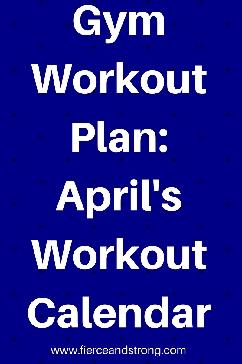 Gym Workout Plan: April's Workout Calendar - FIERCE AND STRONG
