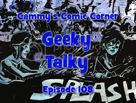 Cammy's Comic Corner – Geeky Talky – Episode 108