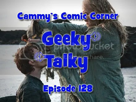 Cammy's Comic Corner – Geeky Talky – Episode 128