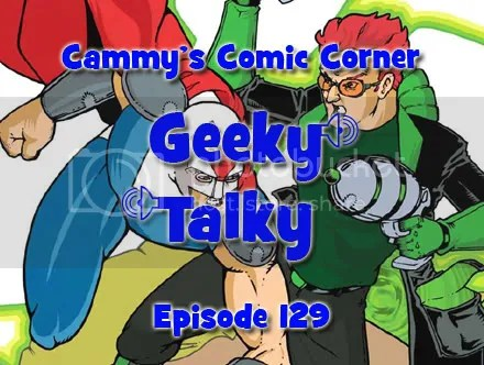 Cammy's Comic Corner – Geeky Talky – Episode 129