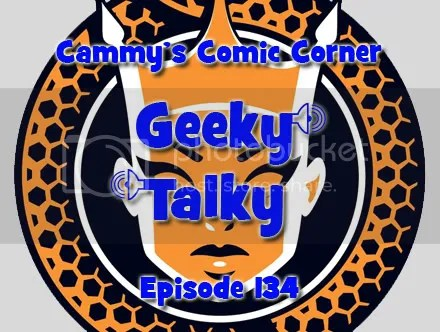 Cammy's Comic Corner – Geeky Talky – Episode 134