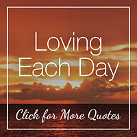 Loving Each Day - More Quotes