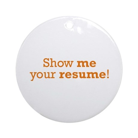 Show me  Resume Ornament Round by wageslavegifts