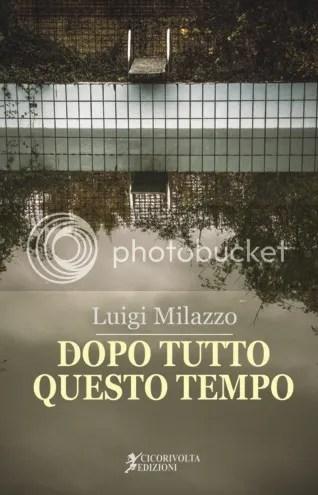 Dopo tutto questo tempo - Luigi Milazzo - Cicorivolta edizioni