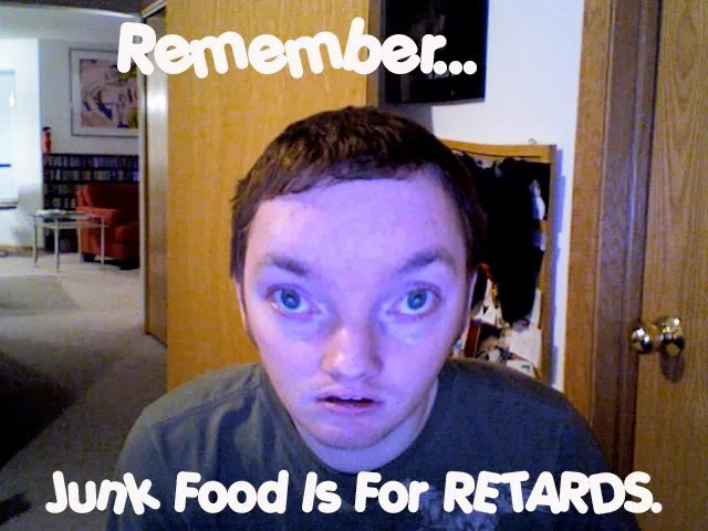 Junk Food Is For Retards.