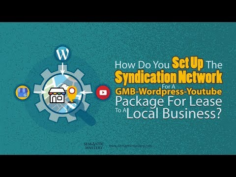 How Do You Set Up The Syndication Network For A GMB-Wordpress-YT Package For Lease To A Business?