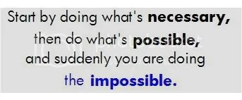 Start by doing what's necessary, then do what's possible, and suddenly you are doing the impossible.