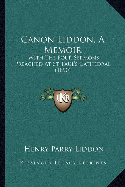 Canon Liddon, a Memoir : With the Four Sermons Preached at St. Paul's Cathedral (1890)
