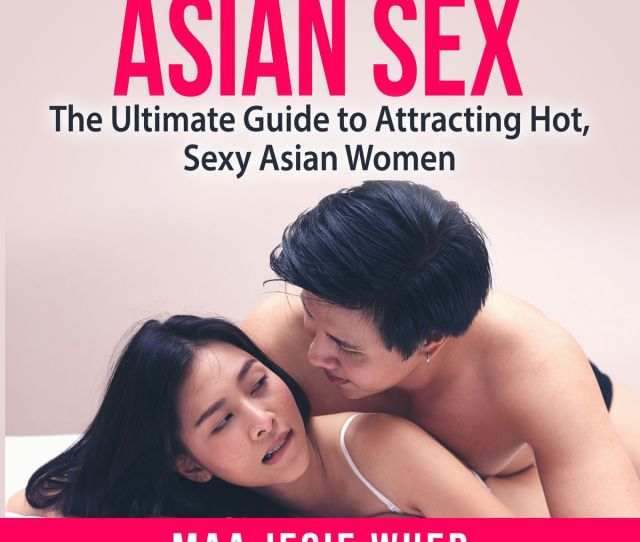 Asian Sex The Ultimate Guide To Attracting Hot Sexy Asian Women
