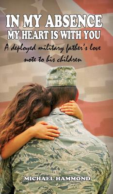 In My Absence My Heart Is with You: A Deployed Military Father's Love Note to His Children