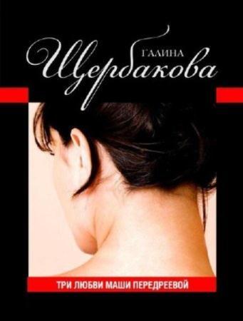 Галина Щербакова - Три любви Маши Передреевой (1996) Аудиокнига