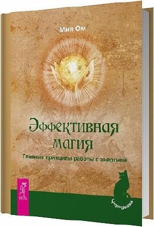 Эффективная магия. Главные принципы работы с энергией / Ом Мия / 2012