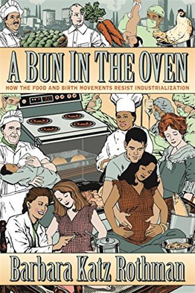 A Bun in the Oven: How the Food and Birth Movements Resist Industrialization by Barbara Katz Rothman