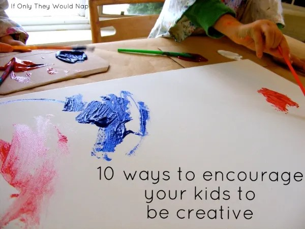 10 ways to encourage your kids to be creative