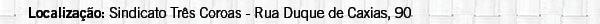 Localização: Sindicato Três Coroas   Rua Duque de Caxias, 90