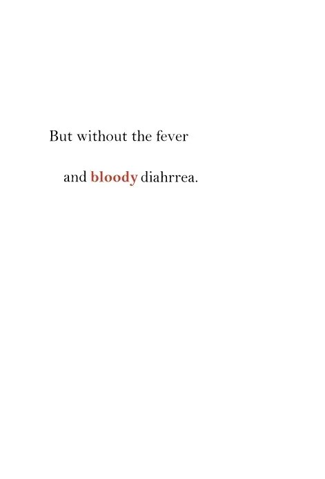 But without the fever and bloody diahrrea