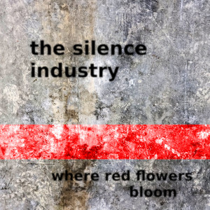 The Silence Industry – Where Red Flowers Bloom