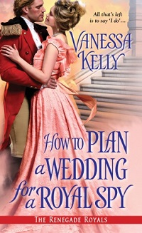 How to Plan a Wedding for a Royal Spy: The Renegade Royals #3 by Vanessa Kelly with Excerpt and Giveaway