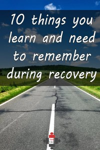 10 things you learn and need to remember during recovery
