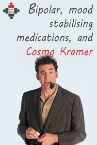 Bipolar, mood stabilising medications, and Cosmo Kramer
