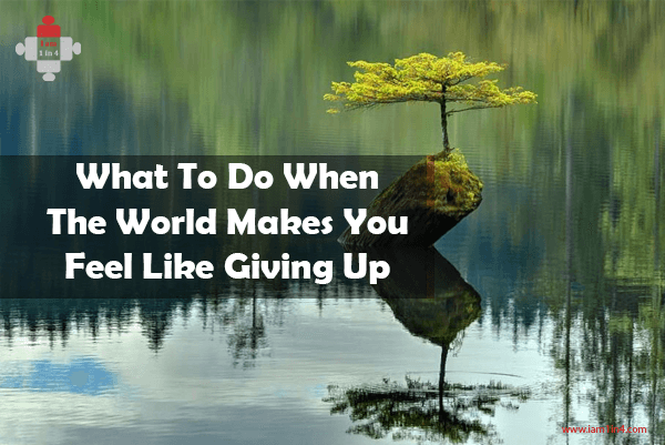 What To Do When The World Makes You Feel Like Giving Up