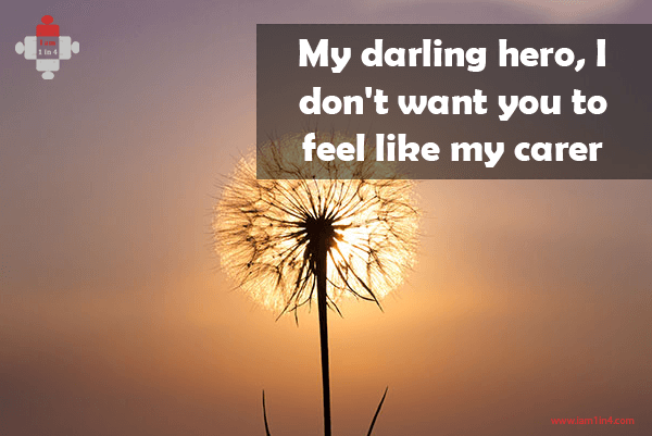 My darling hero, I don't want you to feel like my carer