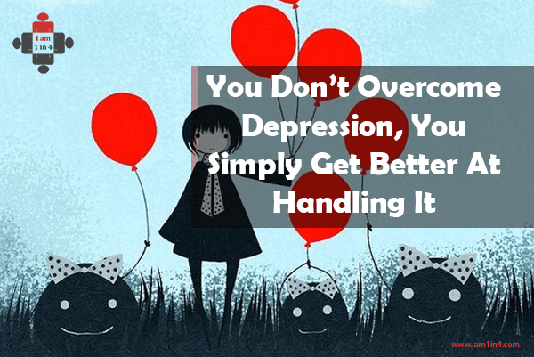 You Don't Overcome Depression, You Simply Get Better At Handling It