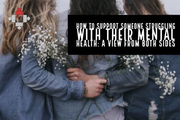 How to Support Someone Struggling with Their Mental Health: A View from Both Sides